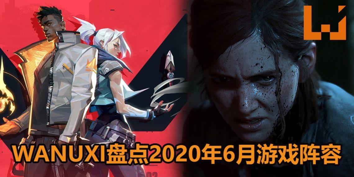 Wanuxi盘点2020年6月游戏阵容!《The Last of Us Part II》和《Valorant》要来了!