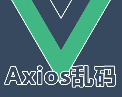 Vue使用ajax 关于axios遇到乱码等问题的那些坑