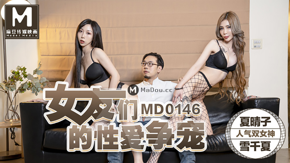 91国产麻豆传媒映画MD0146[夏晴子.雪千夏主演]女友们的性愛争宠[781M/38分]