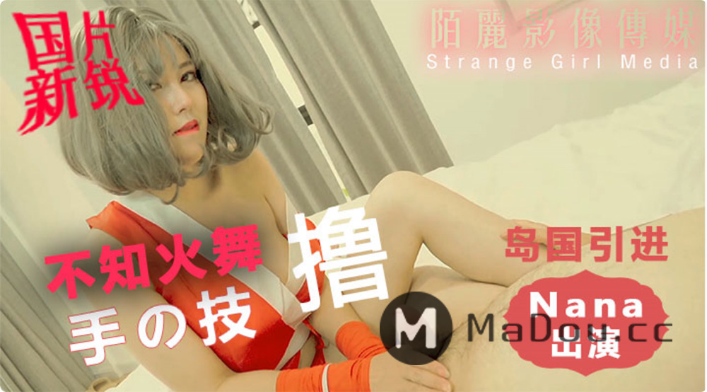 Nana出演.不知火舞的超凡撸技.岛国引进.国片新锐陌丽影像传媒.Strange Girl Media出品