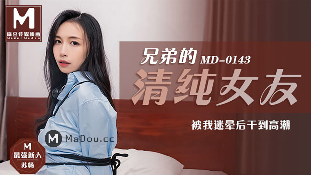 91国产麻豆传媒映画MD0143[苏畅主演]兄弟的清纯女友.被我迷晕后啪到高朝[484M/30分]