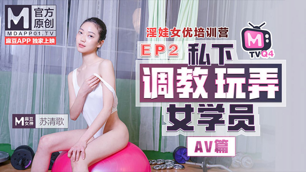 麻豆传媒映画全新系列之女优淫娃培训营EP2AV篇[苏清歌主演]私下调教玩弄女学员[769M]