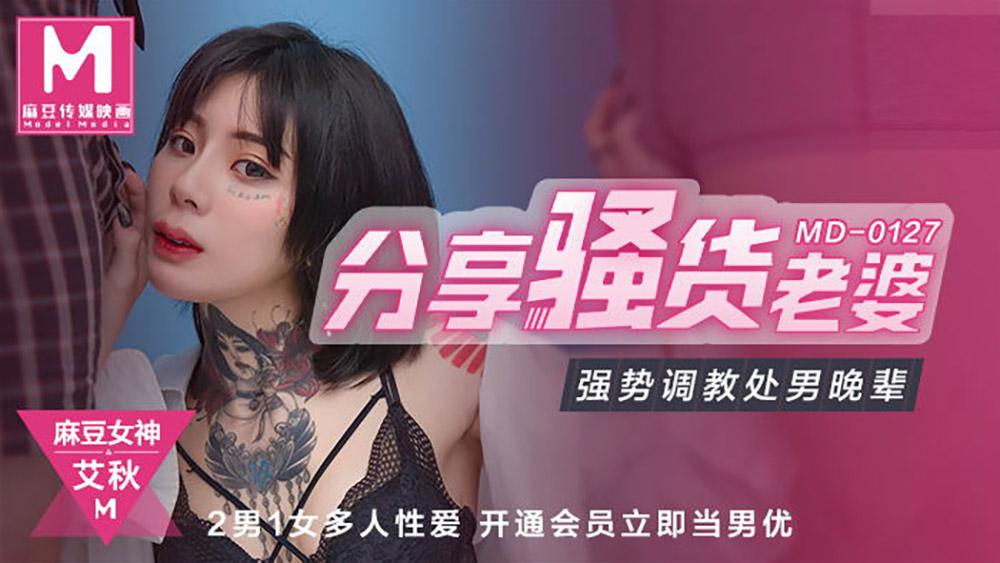 91国产麻豆传媒映画MD0127[艾秋主演]分享风骚老婆.强势調教处男晚辈[610M/35分]