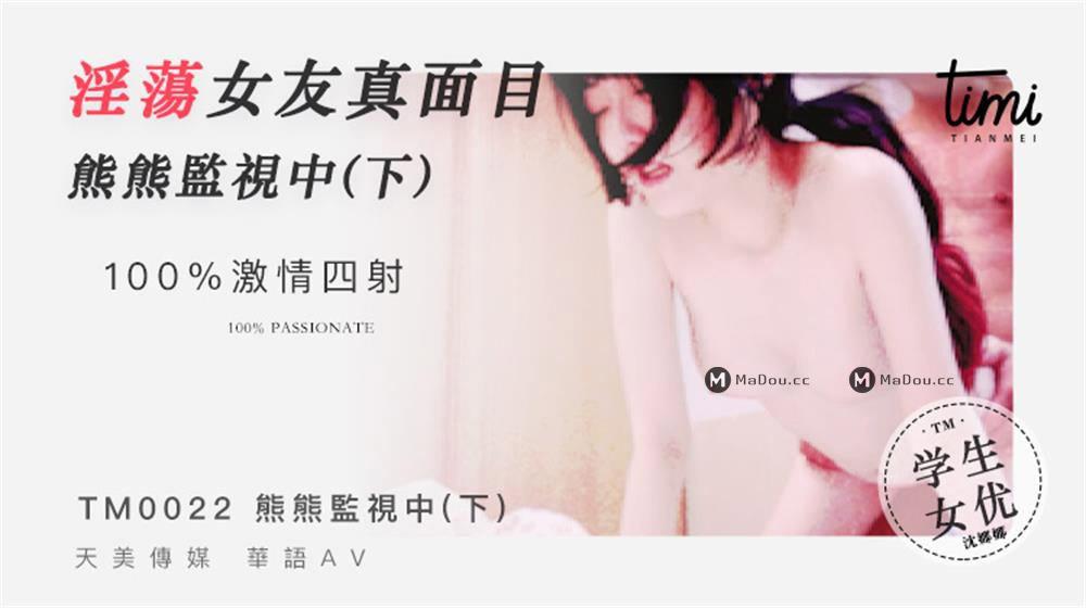TM0022沈娜娜.淫荡女友真面目.熊熊监视中.下.天美传媒TIMI原创华语AV品牌