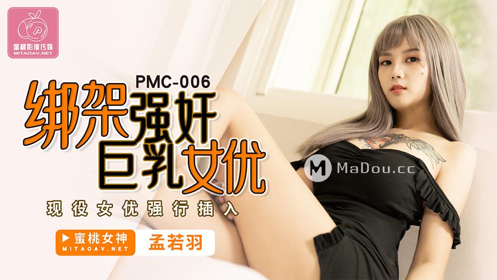 PMC006孟若羽.绑架强奸巨乳女优.现役女优强行插入.蜜桃影像传媒
