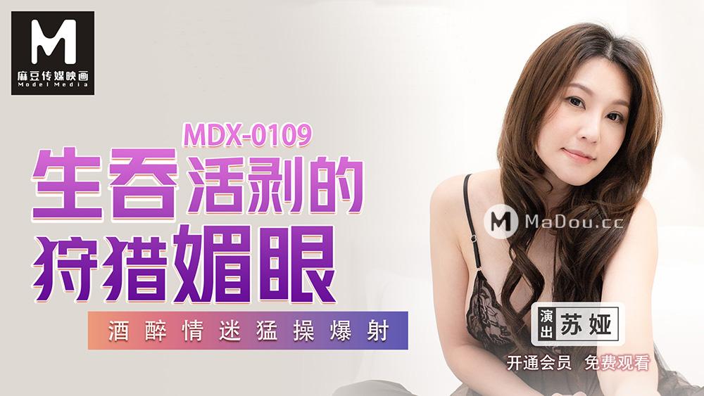 MDX0109苏娅.生吞活剥的狩猎媚眼.酒醉情迷猛操爆射.麻豆传媒映画原创中文收藏版