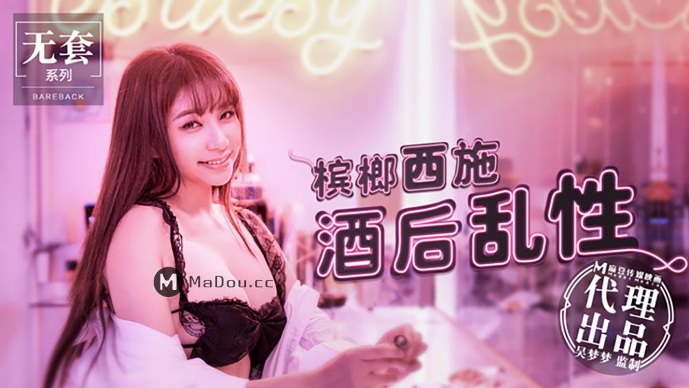 台湾第一女优吴梦梦.槟榔西施酒后乱性.麻豆传媒映画代理出品