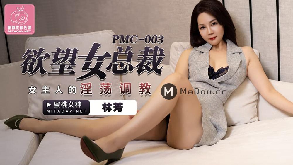 PMC003林芳.欲望女总裁.女主人的淫荡调教.蜜桃影像传媒