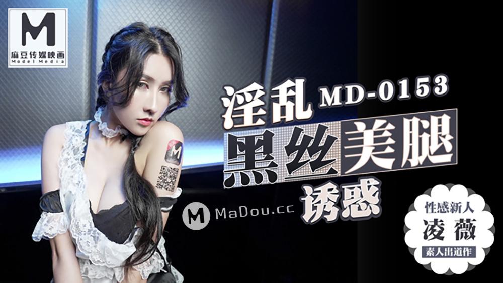 91国产麻豆传媒映画MD0153[凌薇主演]婬乱黑丝美腿魅惑.性感新人首只3啪出道[623M/31分]
