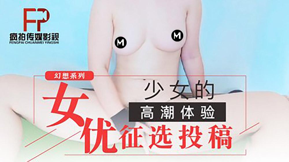 幻想系列.女优征选投稿.为了做女优参加自慰比赛.疯拍传媒影视