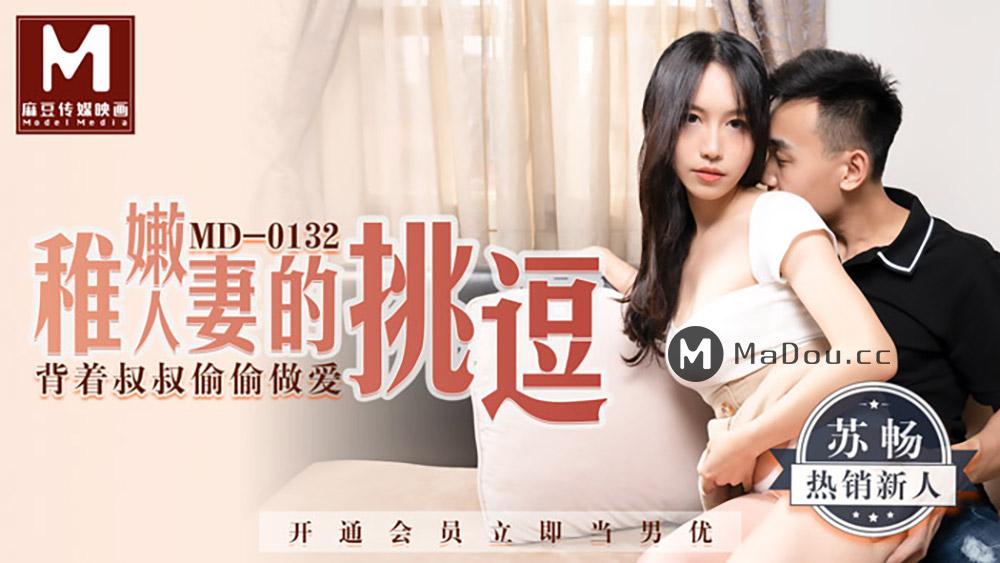 91国产麻豆传媒映画MD0132[苏畅主演]稚嫩人妻的挑逗.背着叔叔偷偷做愛[544M/34分]