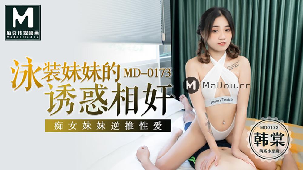 MD0173韩棠.泳装妹妹的诱惑相奸.痴女妹妹逆推性爱.麻豆传媒映画原创中文原版收藏