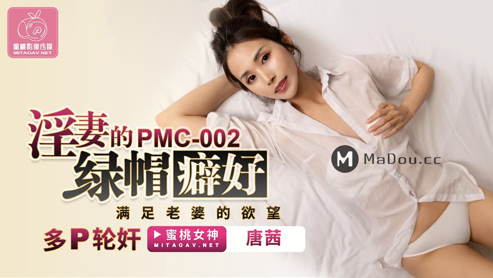 PMC002唐茜.淫妻的绿帽癖好.满足老婆的欲望.多P轮奸.蜜桃影像传媒