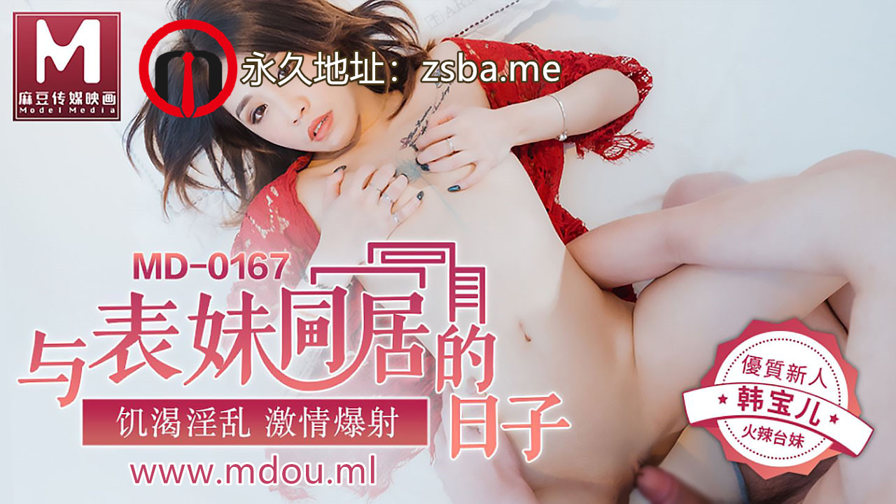 麻豆传媒MD0167.韩宝儿.与表妹同居的日子.饥渴淫乱激情爆射