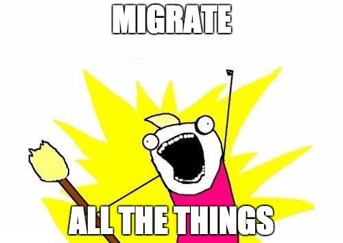 MIGRATE ALL THE THINGS!